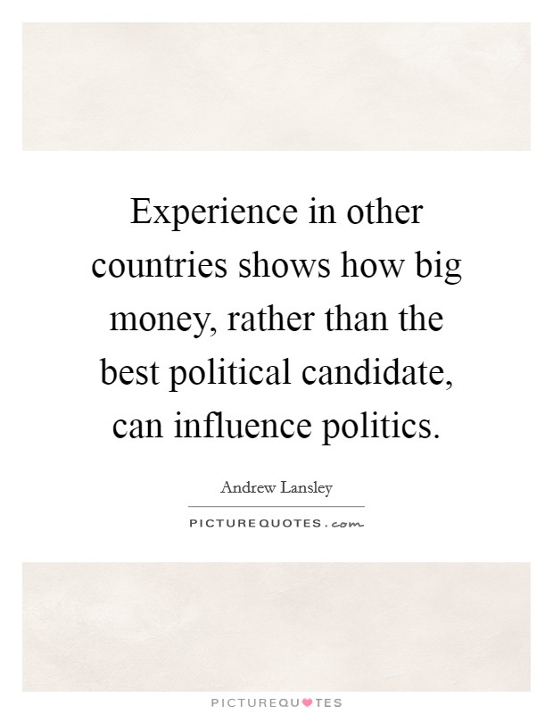 Experience in other countries shows how big money, rather than the best political candidate, can influence politics Picture Quote #1