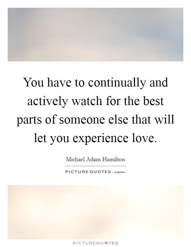 You have to continually and actively watch for the best parts of someone else that will let you experience love Picture Quote #1