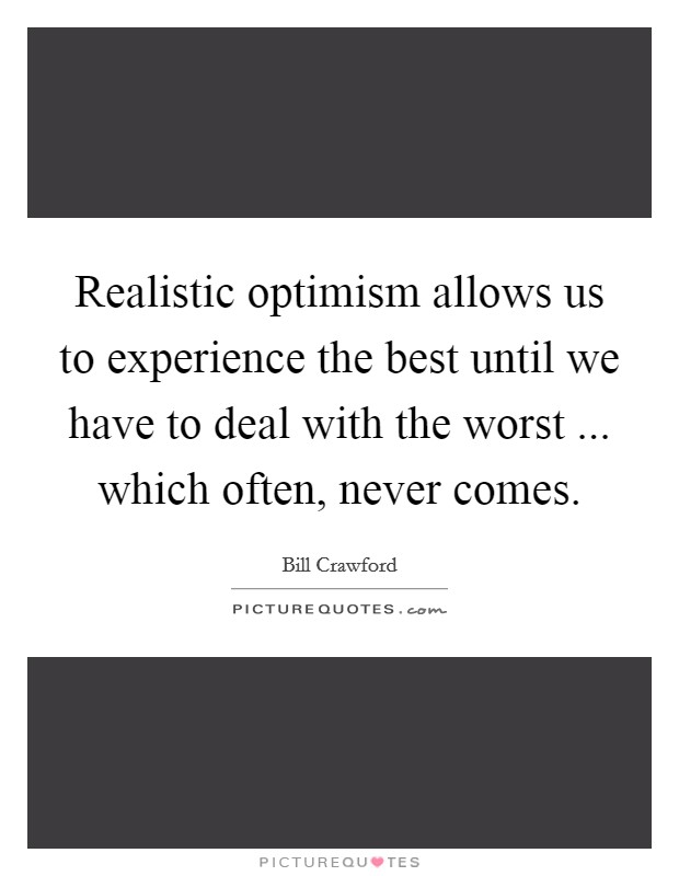 Realistic optimism allows us to experience the best until we have to deal with the worst ... which often, never comes Picture Quote #1