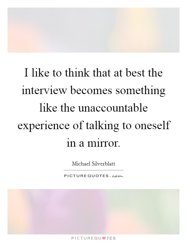 I like to think that at best the interview becomes something like the unaccountable experience of talking to oneself in a mirror Picture Quote #1