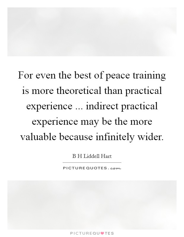 For even the best of peace training is more theoretical than practical experience ... indirect practical experience may be the more valuable because infinitely wider Picture Quote #1