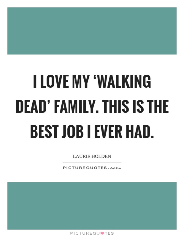 I love my 'Walking Dead' family. This is the best job I ever had Picture Quote #1