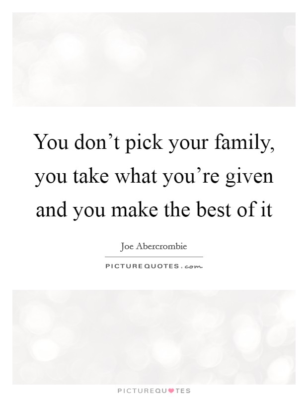 You don't pick your family, you take what you're given and you make the best of it Picture Quote #1