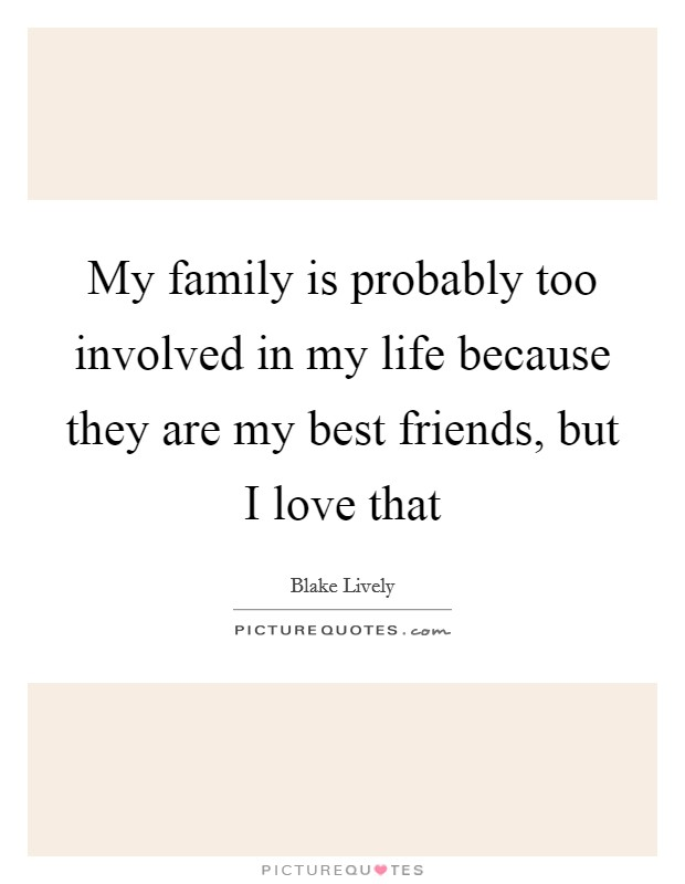 My family is probably too involved in my life because they are my best friends, but I love that Picture Quote #1