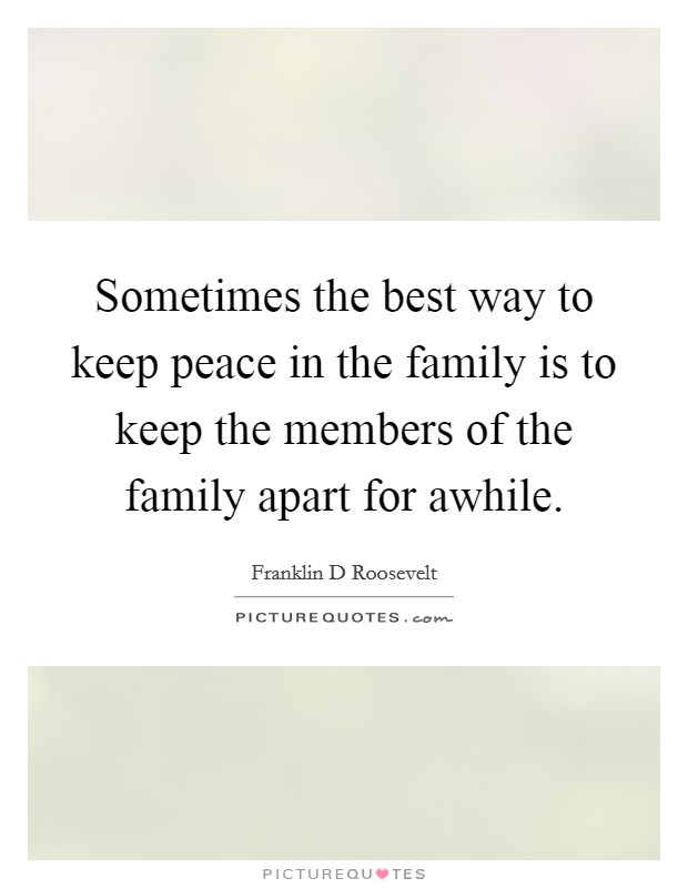 Sometimes the best way to keep peace in the family is to keep the members of the family apart for awhile Picture Quote #1