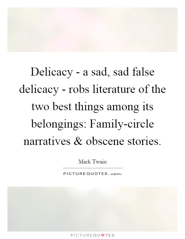 Delicacy - a sad, sad false delicacy - robs literature of the two best things among its belongings: Family-circle narratives and obscene stories Picture Quote #1