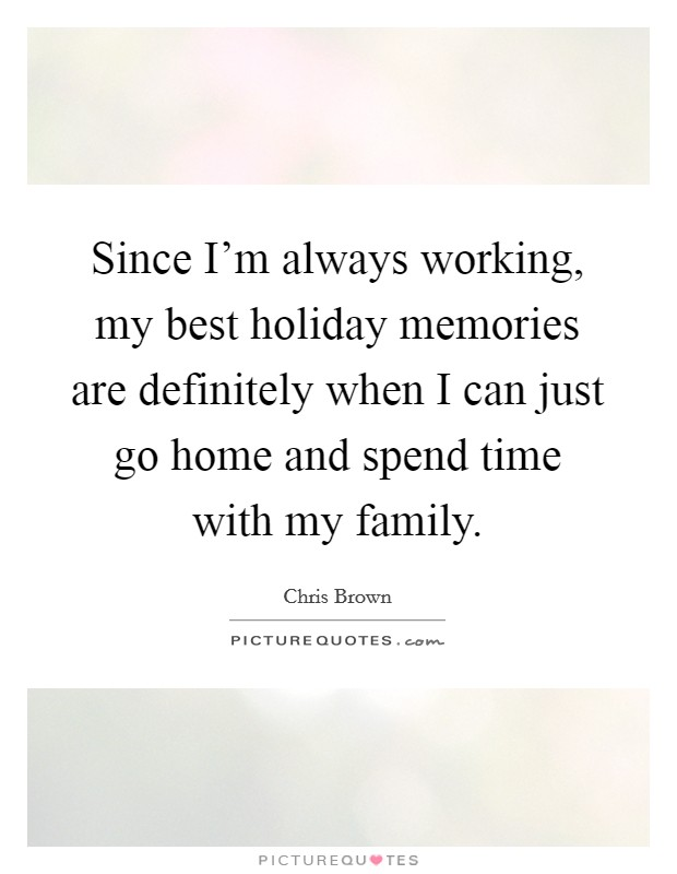 Since I'm always working, my best holiday memories are definitely when I can just go home and spend time with my family Picture Quote #1