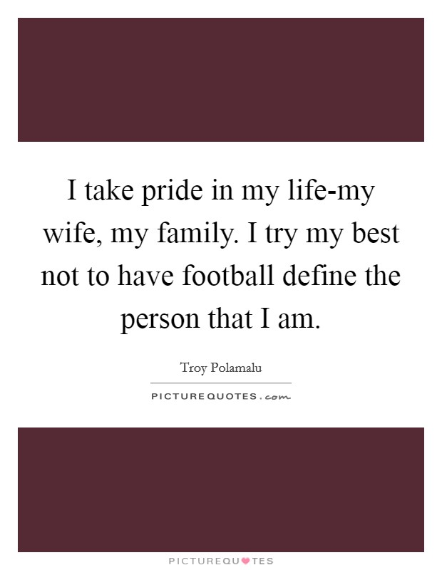 I take pride in my life-my wife, my family. I try my best not to have football define the person that I am Picture Quote #1