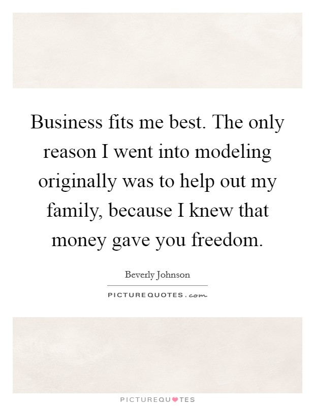Business fits me best. The only reason I went into modeling originally was to help out my family, because I knew that money gave you freedom Picture Quote #1