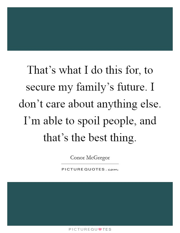 That's what I do this for, to secure my family's future. I don't care about anything else. I'm able to spoil people, and that's the best thing. Picture Quote #1