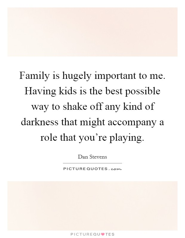 Family is hugely important to me. Having kids is the best possible way to shake off any kind of darkness that might accompany a role that you're playing Picture Quote #1