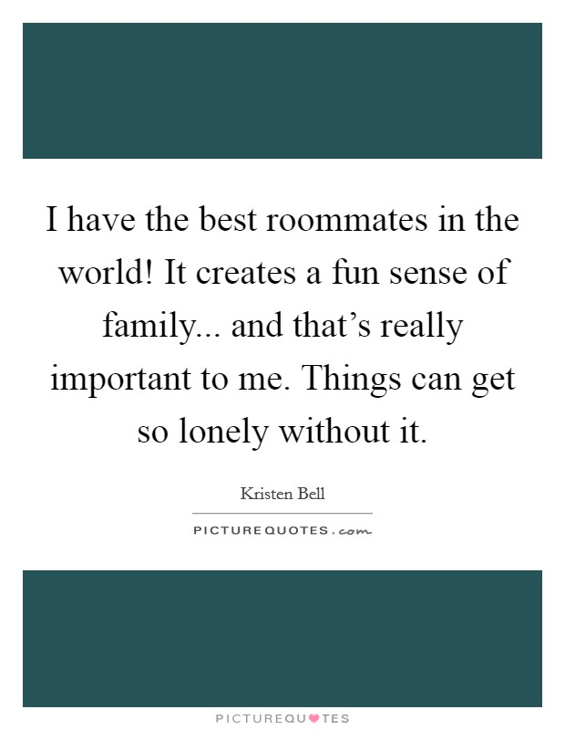 I have the best roommates in the world! It creates a fun sense of family... and that's really important to me. Things can get so lonely without it Picture Quote #1