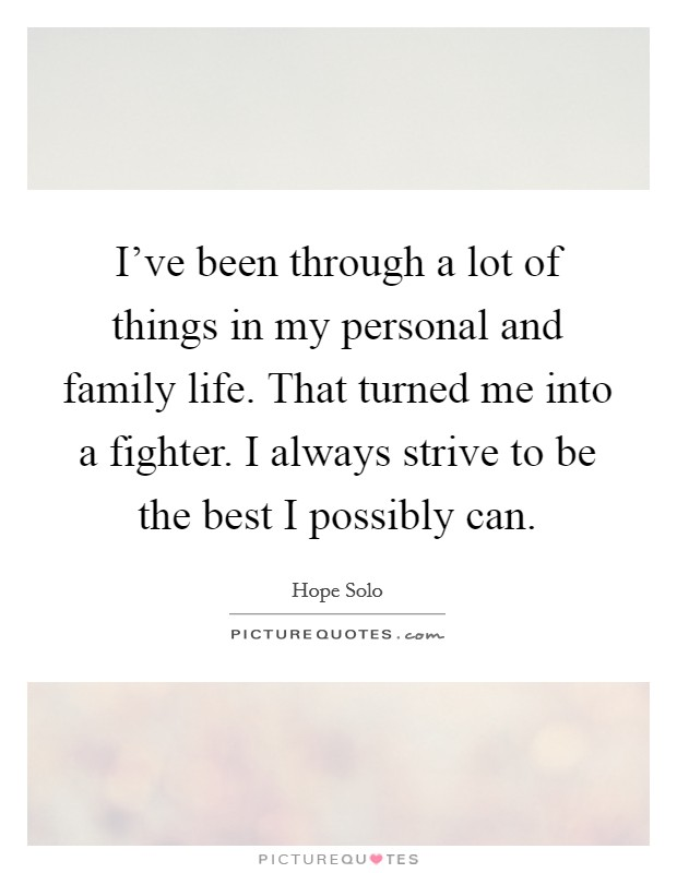 I've been through a lot of things in my personal and family life. That turned me into a fighter. I always strive to be the best I possibly can Picture Quote #1