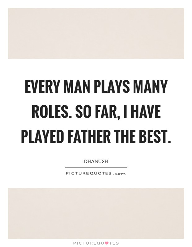 Every man plays many roles. So far, I have played father the best Picture Quote #1