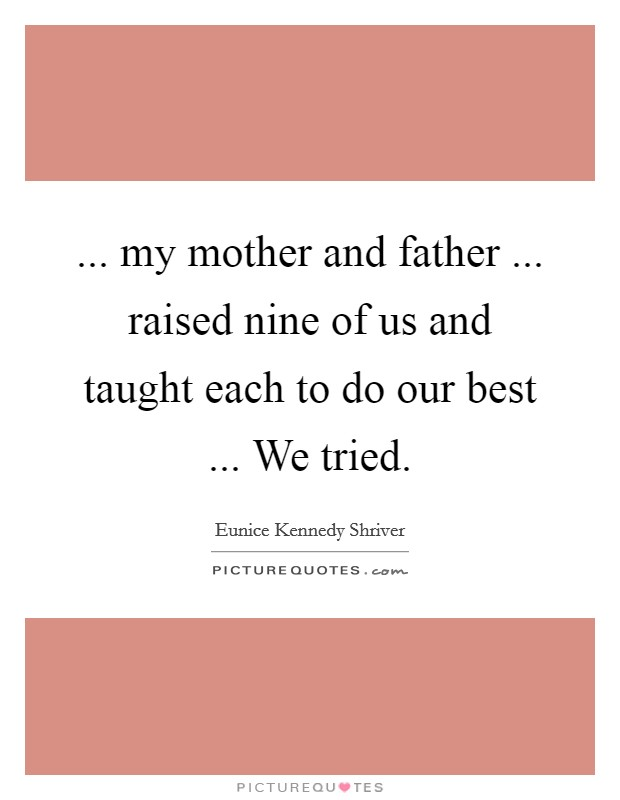 ... my mother and father ... raised nine of us and taught each to do our best ... We tried Picture Quote #1