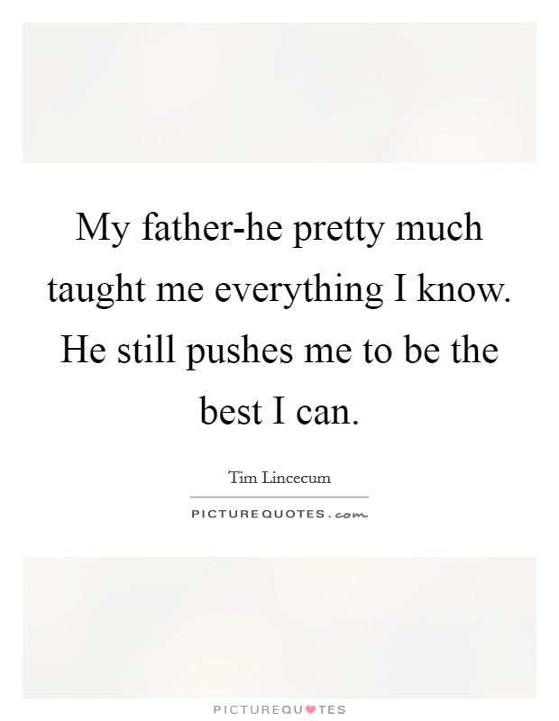 My father-he pretty much taught me everything I know. He still pushes me to be the best I can Picture Quote #1