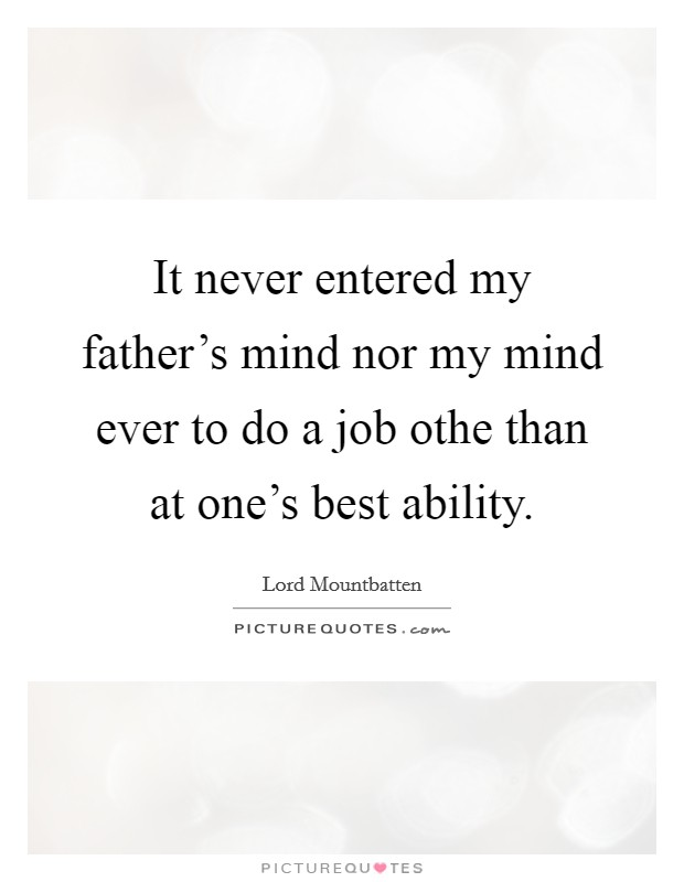 It never entered my father's mind nor my mind ever to do a job othe than at one's best ability Picture Quote #1