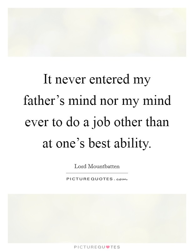 It never entered my father's mind nor my mind ever to do a job other than at one's best ability Picture Quote #1