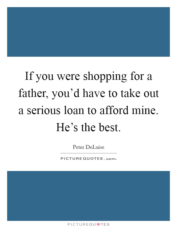 If you were shopping for a father, you'd have to take out a serious loan to afford mine. He's the best Picture Quote #1