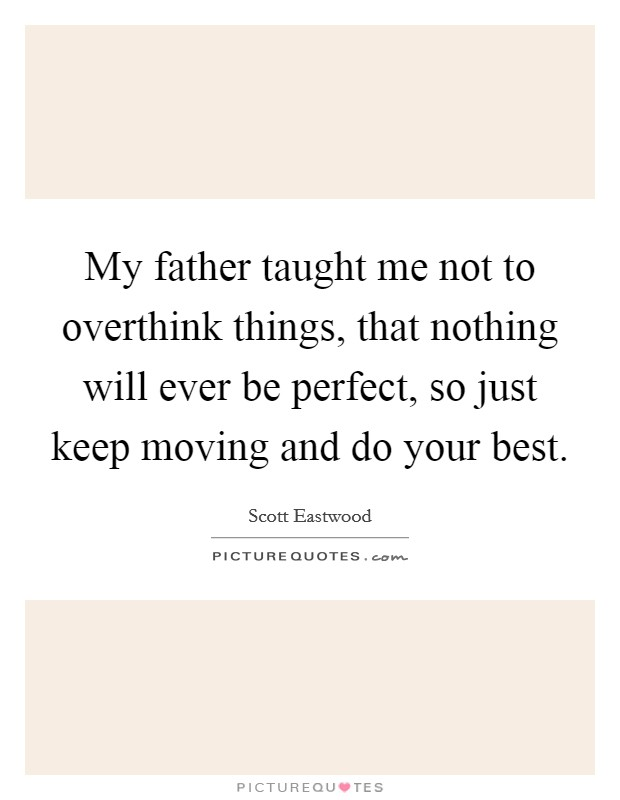 My father taught me not to overthink things, that nothing will ever be perfect, so just keep moving and do your best Picture Quote #1