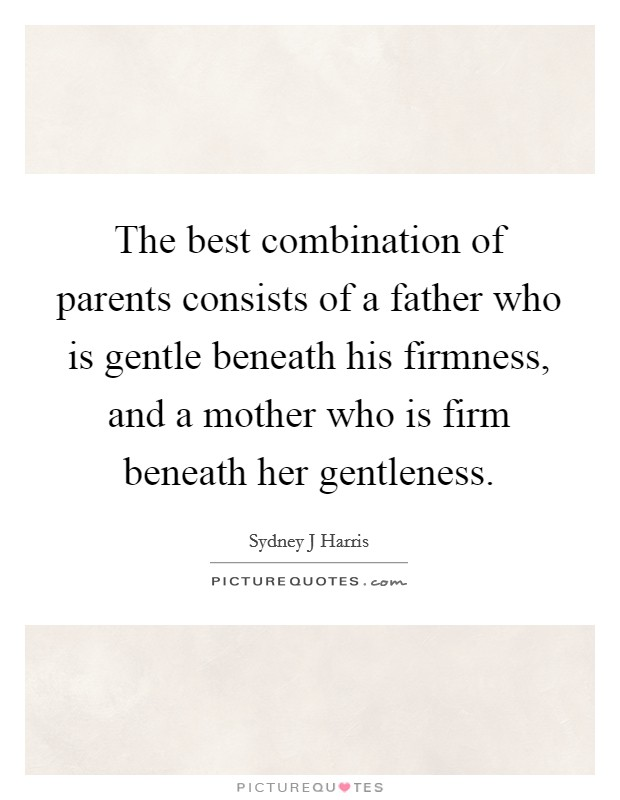 The best combination of parents consists of a father who is gentle beneath his firmness, and a mother who is firm beneath her gentleness Picture Quote #1