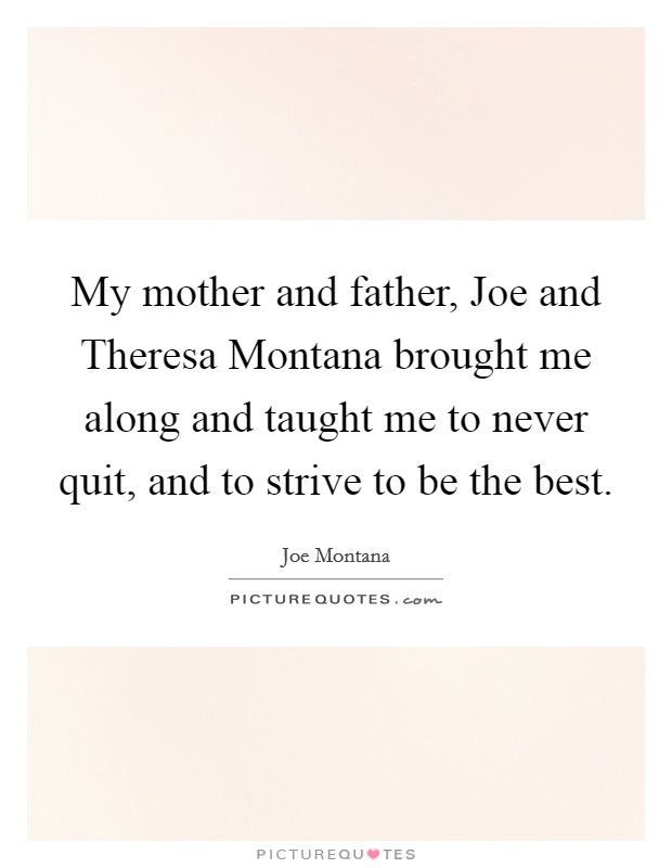 My mother and father, Joe and Theresa Montana brought me along and taught me to never quit, and to strive to be the best Picture Quote #1