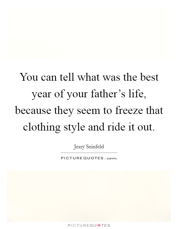 You can tell what was the best year of your father's life, because they seem to freeze that clothing style and ride it out Picture Quote #1