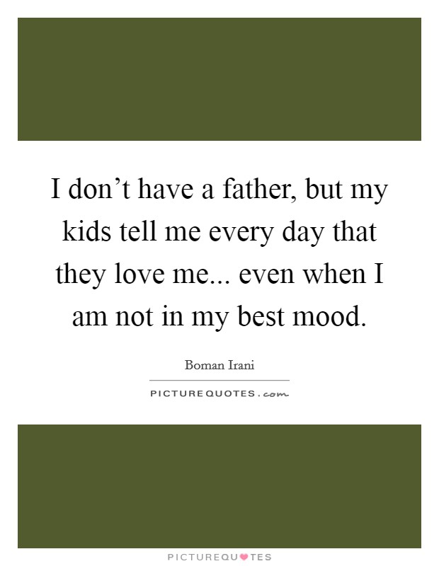 I don't have a father, but my kids tell me every day that they love me... even when I am not in my best mood Picture Quote #1