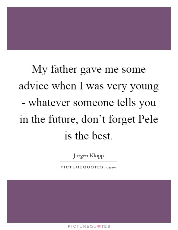 My father gave me some advice when I was very young - whatever someone tells you in the future, don't forget Pele is the best Picture Quote #1