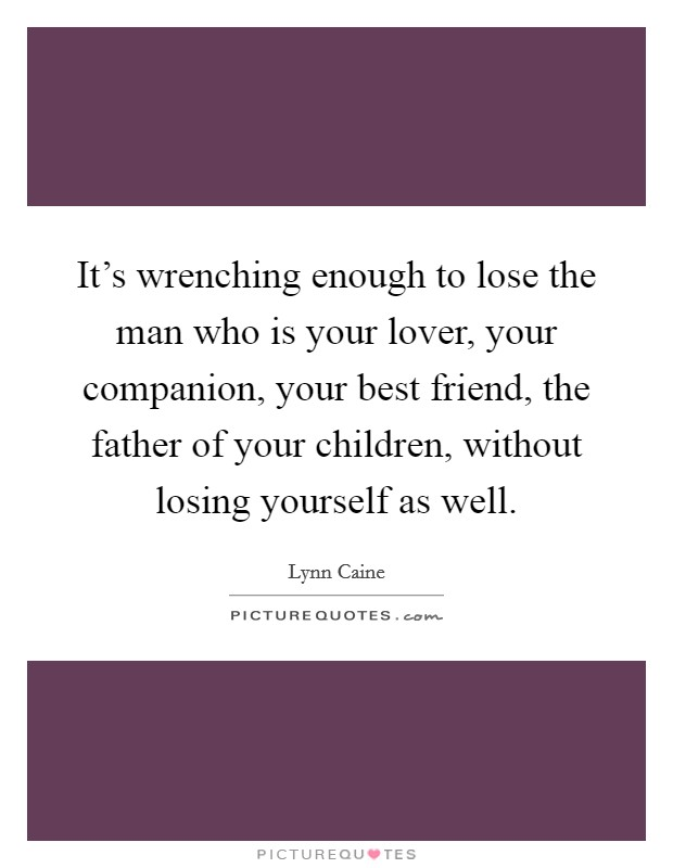 It's wrenching enough to lose the man who is your lover, your companion, your best friend, the father of your children, without losing yourself as well Picture Quote #1