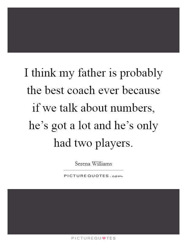 I think my father is probably the best coach ever because if we talk about numbers, he's got a lot and he's only had two players Picture Quote #1
