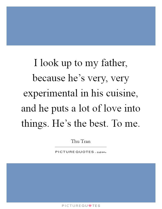 I look up to my father, because he's very, very experimental in his cuisine, and he puts a lot of love into things. He's the best. To me Picture Quote #1