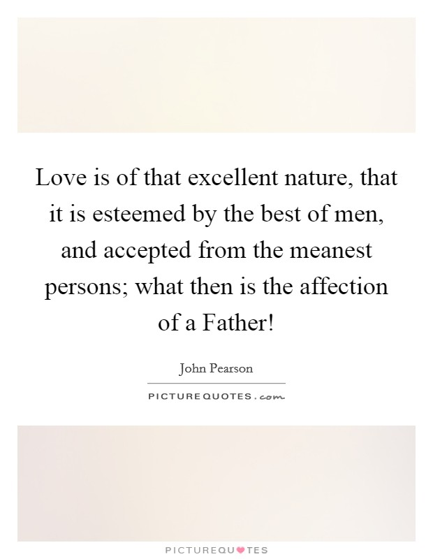 Love is of that excellent nature, that it is esteemed by the best of men, and accepted from the meanest persons; what then is the affection of a Father! Picture Quote #1