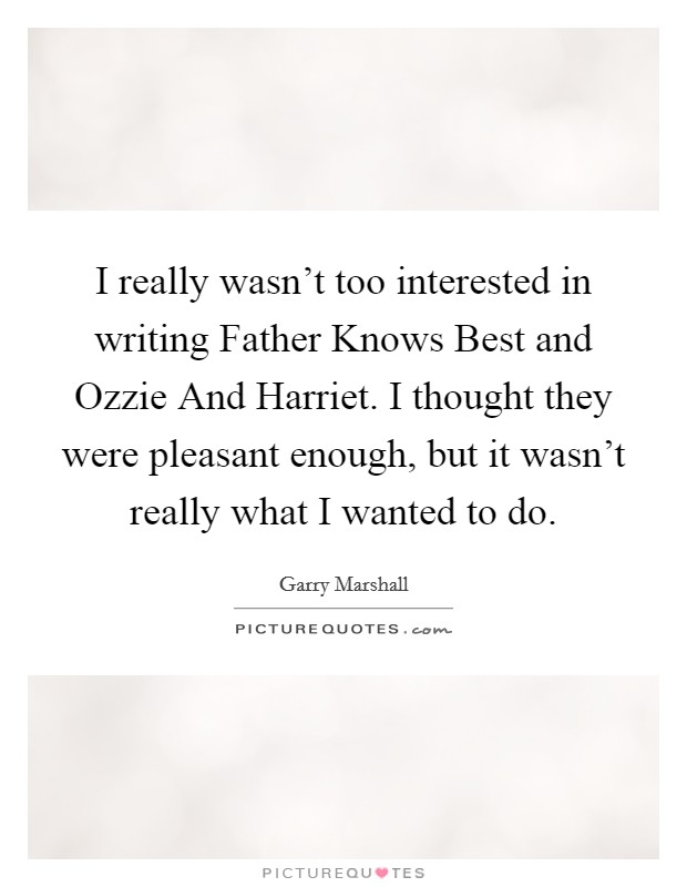 I really wasn't too interested in writing Father Knows Best and Ozzie And Harriet. I thought they were pleasant enough, but it wasn't really what I wanted to do Picture Quote #1