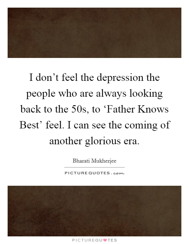 I don't feel the depression the people who are always looking back to the  50s, to 'Father Knows Best' feel. I can see the coming of another glorious era Picture Quote #1