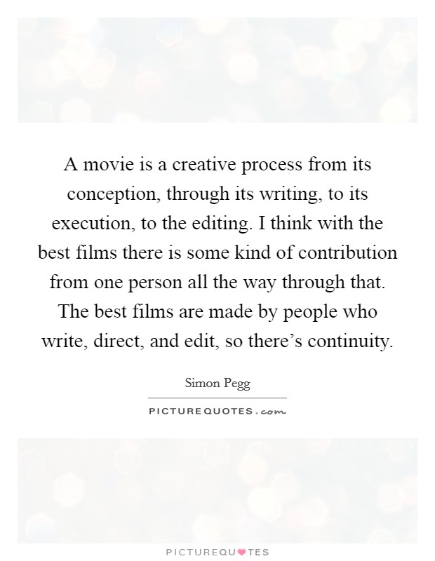 A movie is a creative process from its conception, through its writing, to its execution, to the editing. I think with the best films there is some kind of contribution from one person all the way through that. The best films are made by people who write, direct, and edit, so there's continuity Picture Quote #1