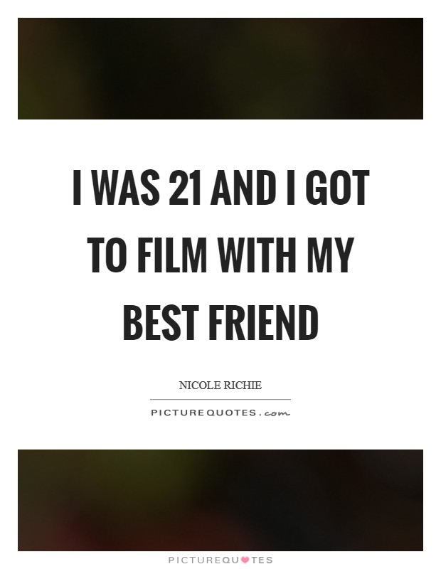 I was 21 and I got to film with my best friend Picture Quote #1