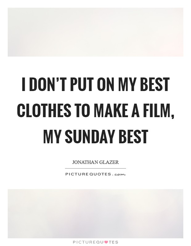 I don't put on my best clothes to make a film, my Sunday best Picture Quote #1
