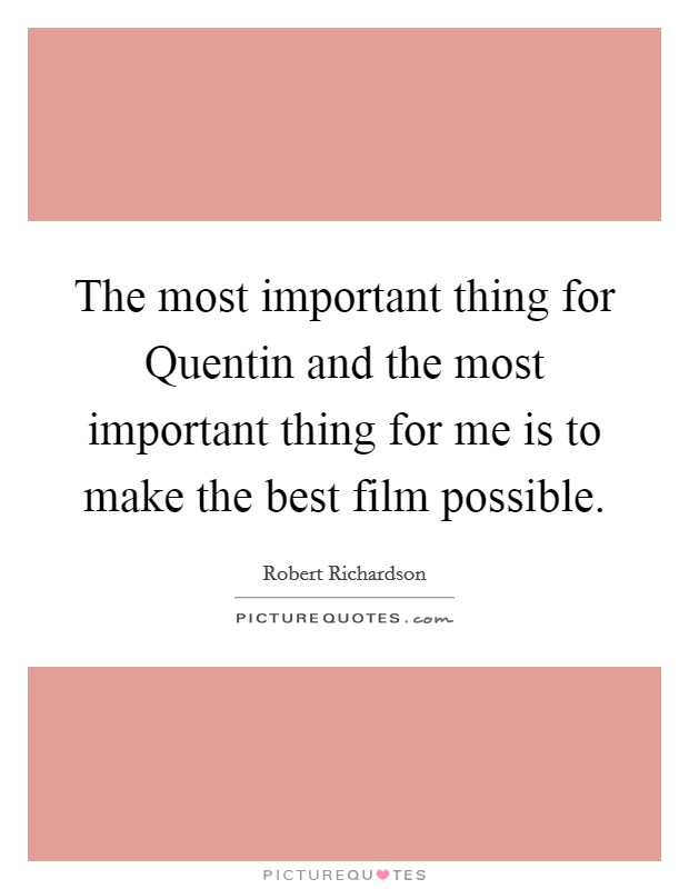 The most important thing for Quentin and the most important thing for me is to make the best film possible Picture Quote #1