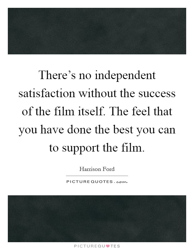 There's no independent satisfaction without the success of the film itself. The feel that you have done the best you can to support the film Picture Quote #1