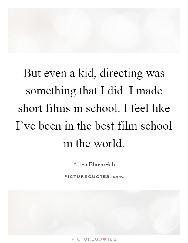 But even a kid, directing was something that I did. I made short films in school. I feel like I've been in the best film school in the world Picture Quote #1