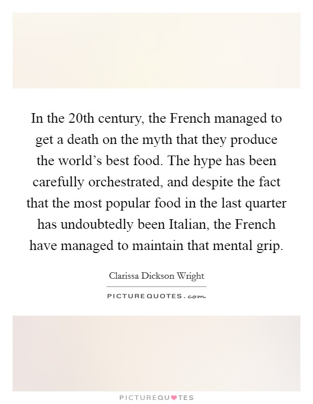 In the 20th century, the French managed to get a death on the myth that they produce the world's best food. The hype has been carefully orchestrated, and despite the fact that the most popular food in the last quarter has undoubtedly been Italian, the French have managed to maintain that mental grip Picture Quote #1