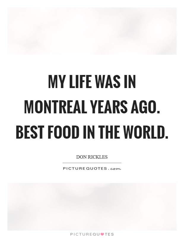 My life was in Montreal years ago. Best food in the world. Picture Quote #1