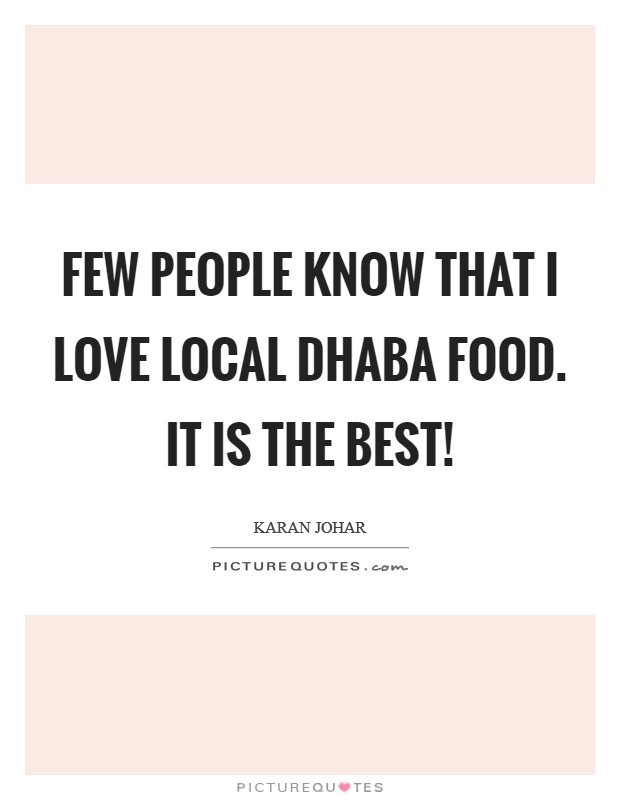 Few people know that I love local dhaba food. It is the best! Picture Quote #1