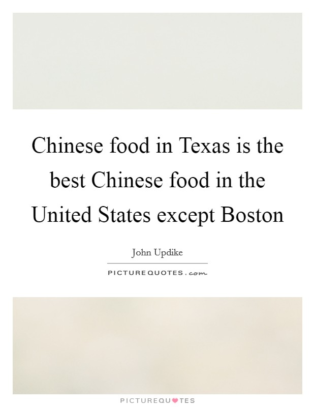 Chinese food in Texas is the best Chinese food in the United States except Boston Picture Quote #1