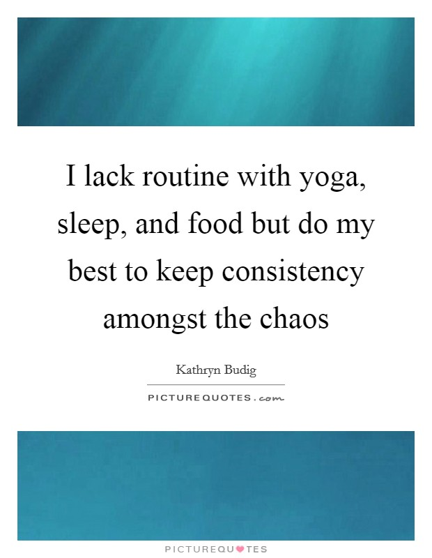 I lack routine with yoga, sleep, and food but do my best to keep consistency amongst the chaos Picture Quote #1