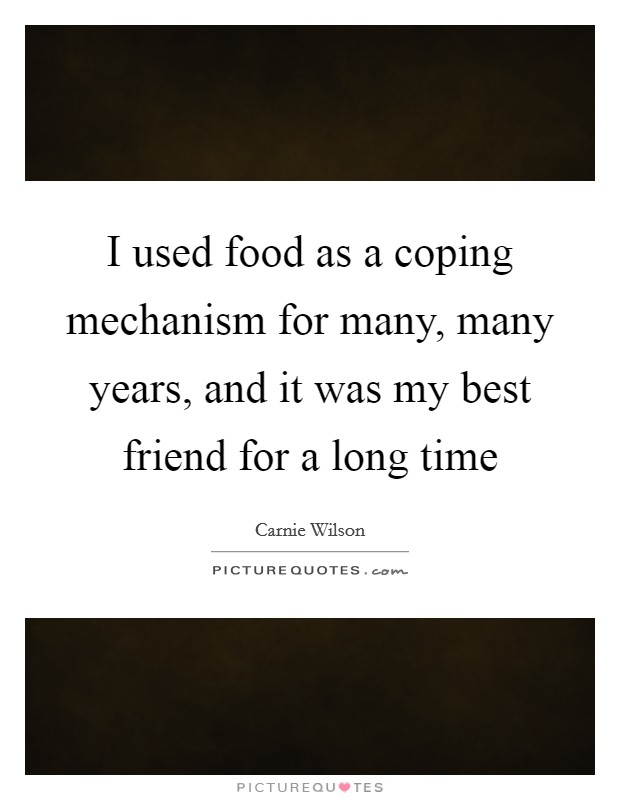 I used food as a coping mechanism for many, many years, and it was my best friend for a long time Picture Quote #1
