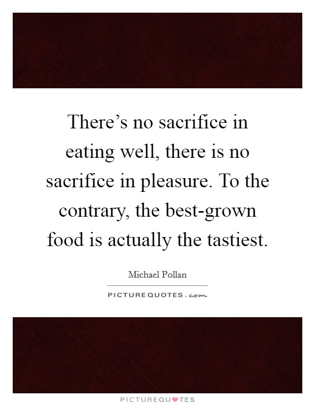 There's no sacrifice in eating well, there is no sacrifice in pleasure. To the contrary, the best-grown food is actually the tastiest Picture Quote #1