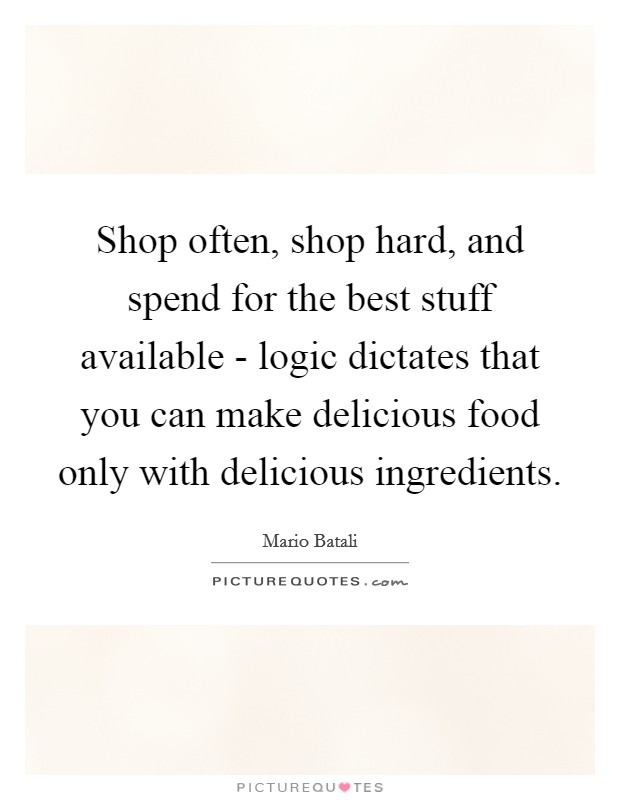 Shop often, shop hard, and spend for the best stuff available - logic dictates that you can make delicious food only with delicious ingredients Picture Quote #1