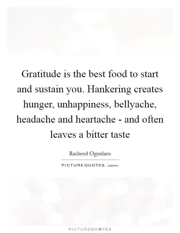 Gratitude is the best food to start and sustain you. Hankering creates hunger, unhappiness, bellyache, headache and heartache - and often leaves a bitter taste Picture Quote #1